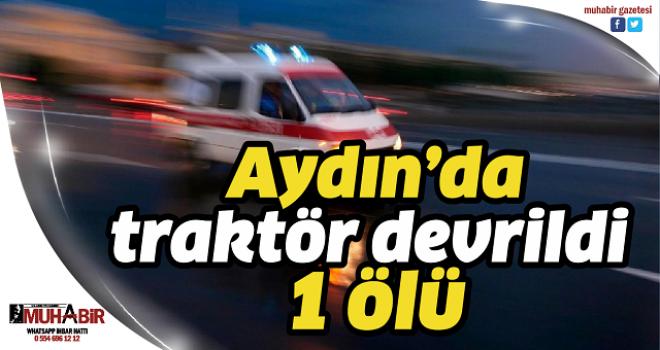 Aydın'da traktör devrildi: 1 ölü