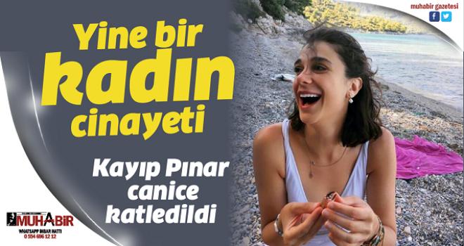 Kayıp Pınar canice katledildi