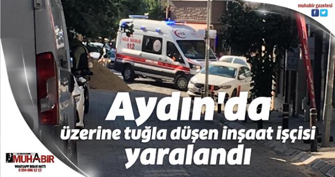 Aydın'da üzerine tuğla düşen inşaat işçisi yaralandı