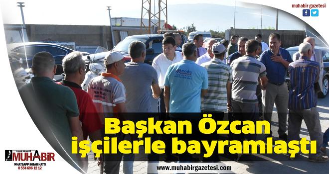 Başkan Özcan işçilerle bayramlaştı