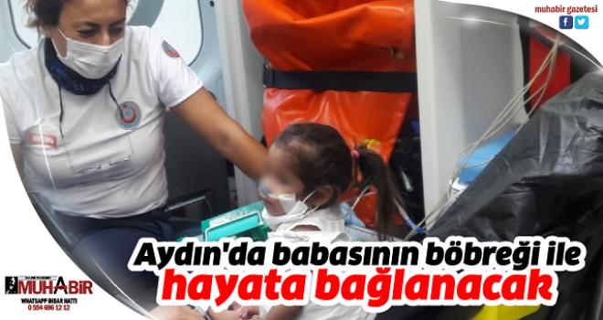 Aydın'da babasının böbreği ile hayata bağlanacak