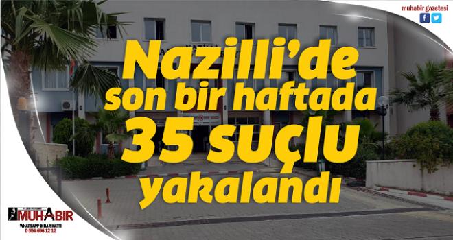 Nazilli'de son bir haftada 35 suçlu yakalandı