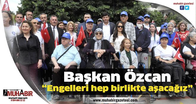 """Başkan Özcan; """"Engelleri hep birlikte aşacağız"""""""
