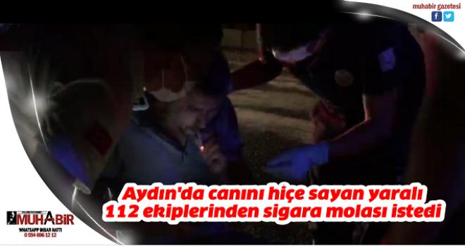 Aydın'da canını hiçe sayan yaralı 112 ekiplerinden sigara molası istedi