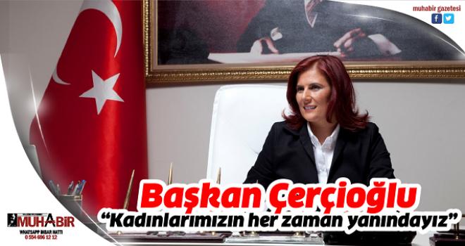 """Başkan Çerçioğlu, """"Kadınlarımızın her zaman yanındayız"""""""