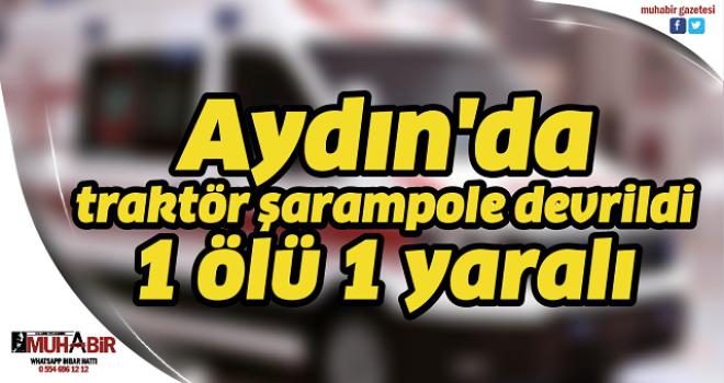 Aydın'da traktör şarampole devrildi; 1 ölü 1 yaralı