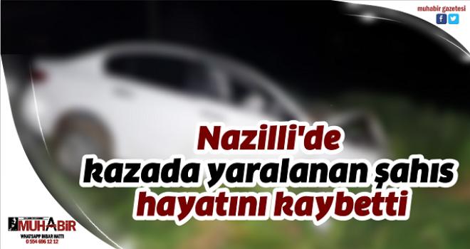 Nazilli'de kazada yaralanan şahıs hayatını kaybetti