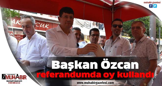 Başkan Özcan referandumda oy kullandı