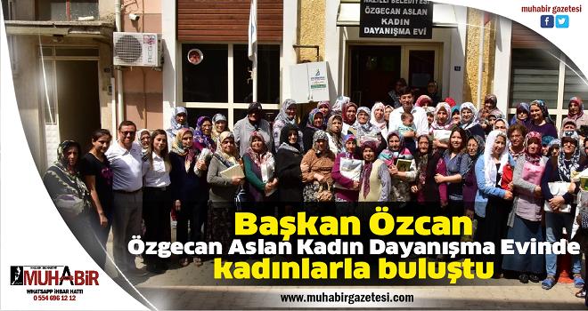 Başkan Özcan, Özgecan Aslan Kadın Dayanışma Evinde kadınlarla buluştu