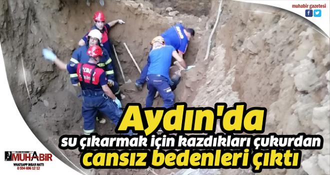 Aydın'da su çıkarmak için kazdıkları çukurdan cansız bedenleri çıktı