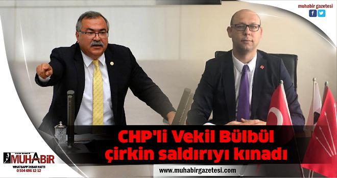 CHP'li Vekil Bülbül çirkin saldırıyı kınadı