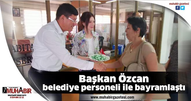 Başkan Özcan, belediye personeli ile bayramlaştı
