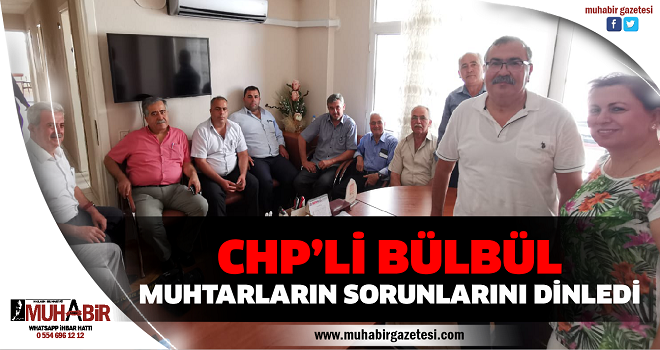 CHP'Lİ BÜLBÜL MUHTARLARIN SORUNLARINI DİNLEDİ