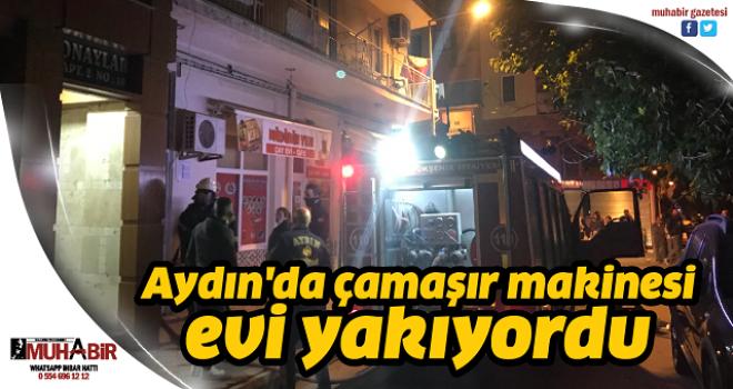 Aydın'da çamaşır makinesi evi yakıyordu