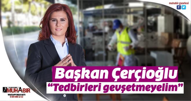 """Başkan Çerçioğlu; """"Tedbirleri gevşetmeyelim"""""""