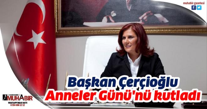 Başkan Çerçioğlu Anneler Günü'nü kutladı