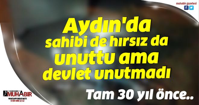 Aydın'da sahibi de hırsız da unuttu ama devlet unutmadı
