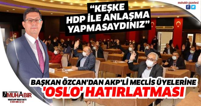 BAŞKAN ÖZCAN'DAN AKP'Lİ MECLİS ÜYELERİNE 'OSLO' HATIRLATMASI