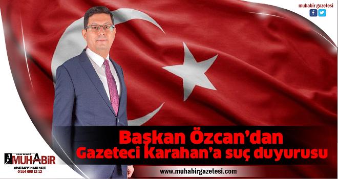 Başkan Özcan'dan gazeteci Karahan'a suç duyurusu
