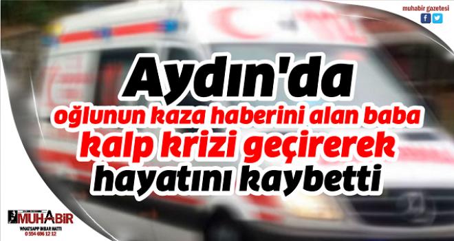 Aydın'da oğlunun kaza haberini alan baba kalp krizi geçirerek hayatını kaybetti
