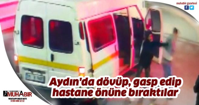 Aydın'da dövüp, gasp edip, hastane önüne bıraktılar