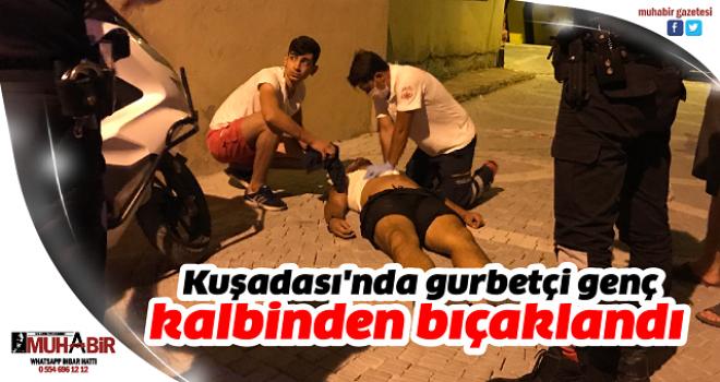 Kuşadası'nda gurbetçi genç kalbinden bıçaklandı