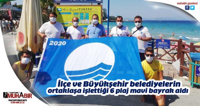 İlçe ve Büyükşehir belediyelerin ortaklaşa işlettiği 6 plaj mavi bayrak aldı