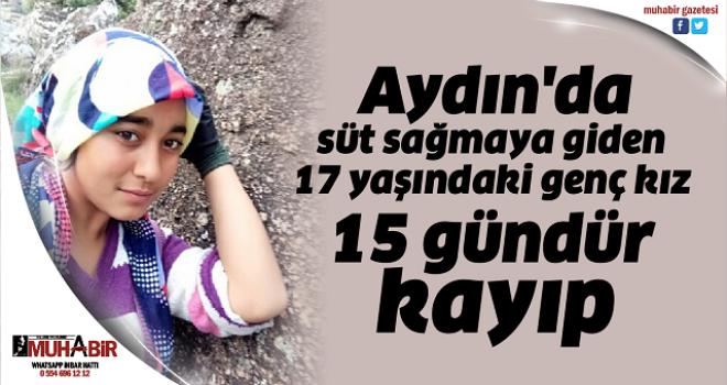 Aydın'da süt sağmaya giden 17 yaşındaki genç kız 15 gündür kayıp