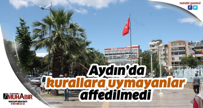 Aydın'da kurallara uymayanlar affedilmedi