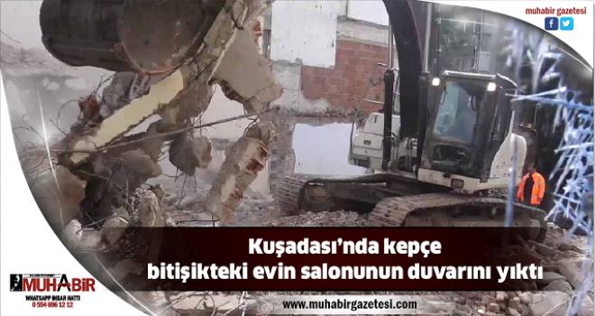 Kuşadası'nda kepçe bitişikteki evin salonunun duvarını yıktı