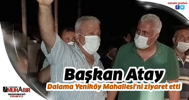 Başkan Atay Dalama Yeniköy Mahallesi'ni ziyaret etti