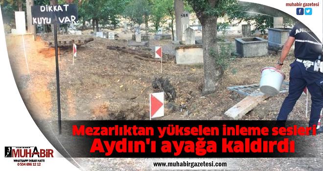Mezarlıktan yükselen inleme sesleri Aydın'ı ayağa kaldırdı