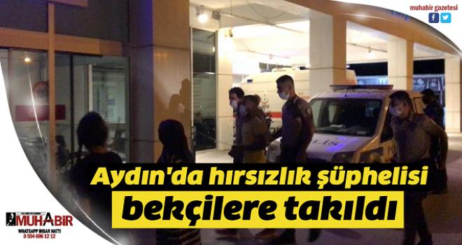 Aydın'da hırsızlık şüphelisi bekçilere takıldı