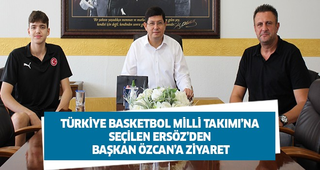Türkiye Basketbol Milli Takımı'na seçilen Ersöz'den Başkan Özcan'a ziyaret