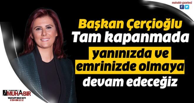 Başkan Çerçioğlu: Tam kapanmada yanınızda ve emrinizde olmaya devam edeceğiz