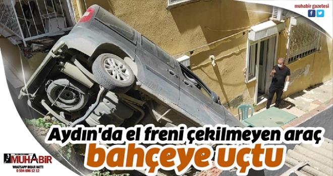 Aydın'da el freni çekilmeyen araç bahçeye uçtu