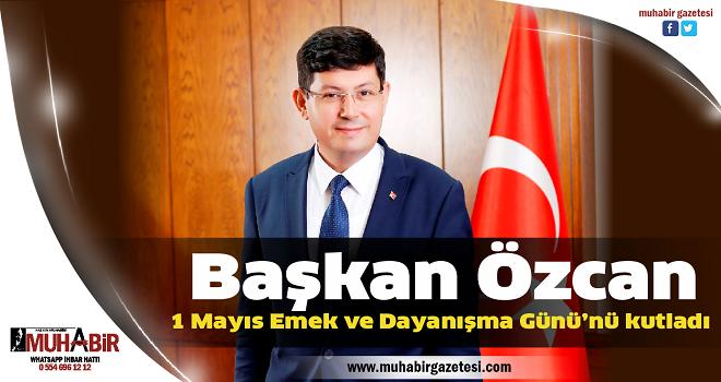 Başkan Özcan 1 Mayıs Emek ve Dayanışma Günü'nü kutladı