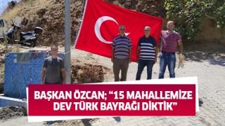 Başkan Özcan; 15 mahallemize dev Türk bayrağı diktik