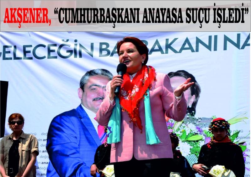 """Akşener, """"Cumhurbaşkanı Anayasa suçu işliyor"""""""